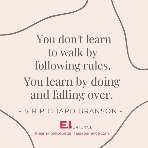 You don't learn to walk by following rules. You learn by doing and falling over