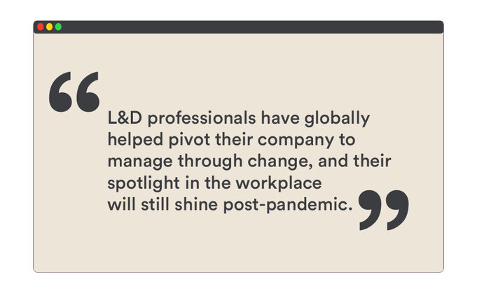 L&D professionals have globally helped pivot their company to manage through change, and their spotlight in the workplace will still shine post-pandemic
